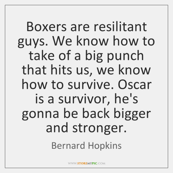 Boxers are resilitant guys. We know how to take of a big ...