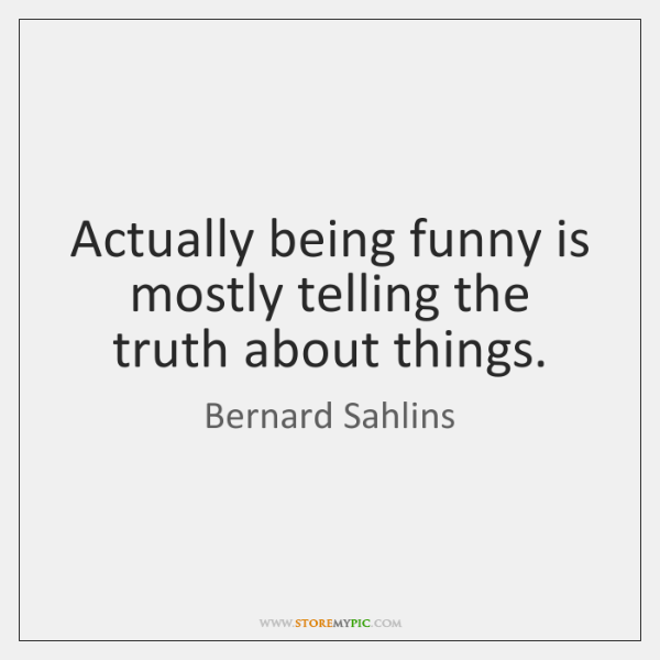 Actually being funny is mostly telling the truth about things.
