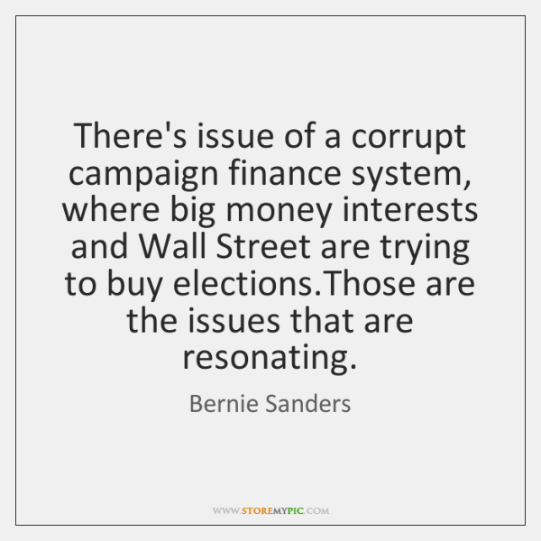 There's issue of a corrupt campaign finance system, where big money interests ...