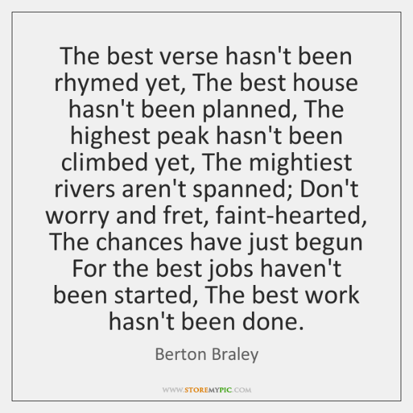 The best verse hasn't been rhymed yet, The best house hasn't been ...