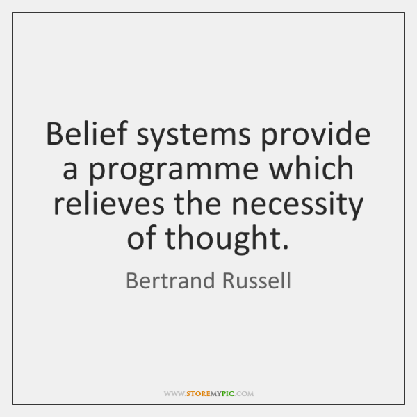 Belief systems provide a programme which relieves the necessity of thought.