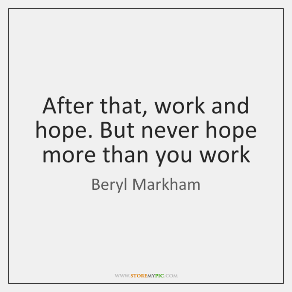 After that, work and hope. But never hope more than you work