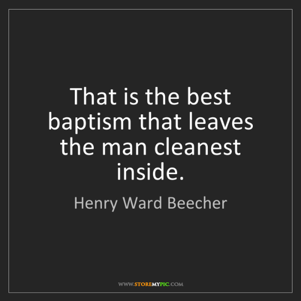 Henry Ward Beecher: That is the best baptism that leaves the man cleanest...