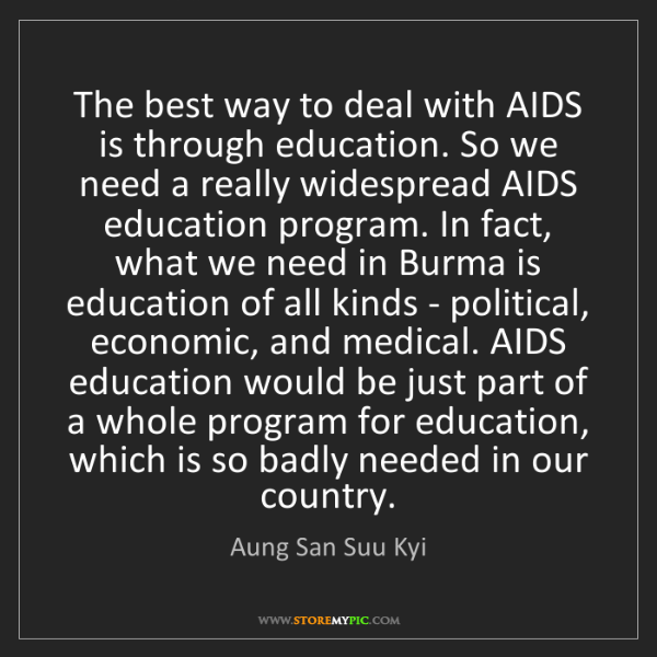 Aung San Suu Kyi: The best way to deal with AIDS is through education....