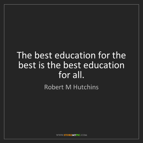 Robert M Hutchins: The best education for the best is the best education...