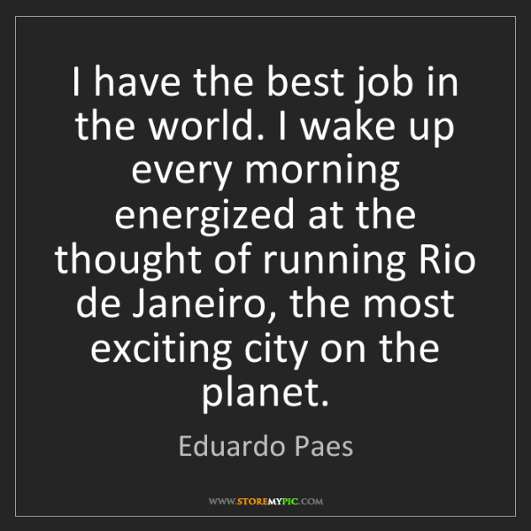 Eduardo Paes: I have the best job in the world. I wake up every morning...
