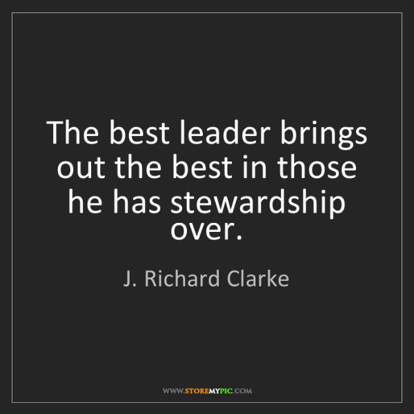 J. Richard Clarke: The best leader brings out the best in those he has stewardship...