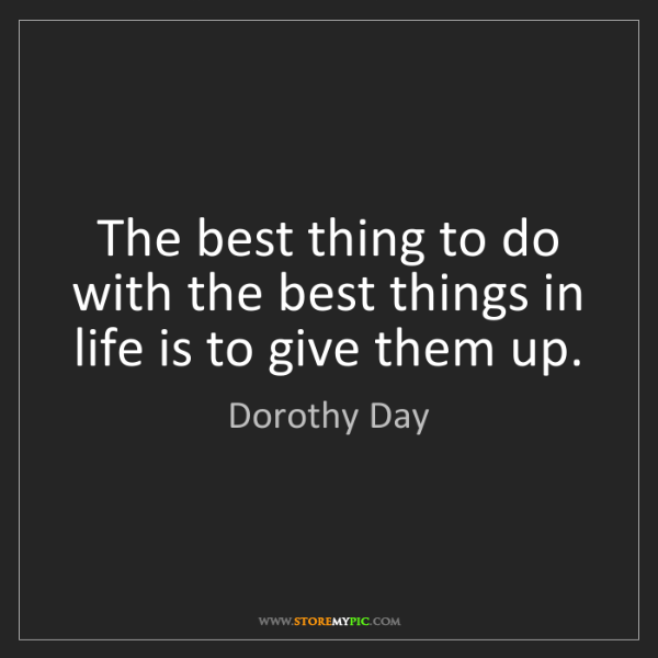 Dorothy Day: The best thing to do with the best things in life is...