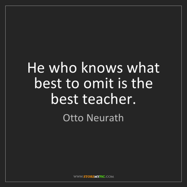 Otto Neurath: He who knows what best to omit is the best teacher.