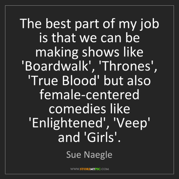 Sue Naegle: The best part of my job is that we can be making shows...