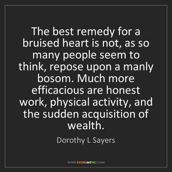 Dorothy L Sayers: The best remedy for a bruised heart is not, as so many...