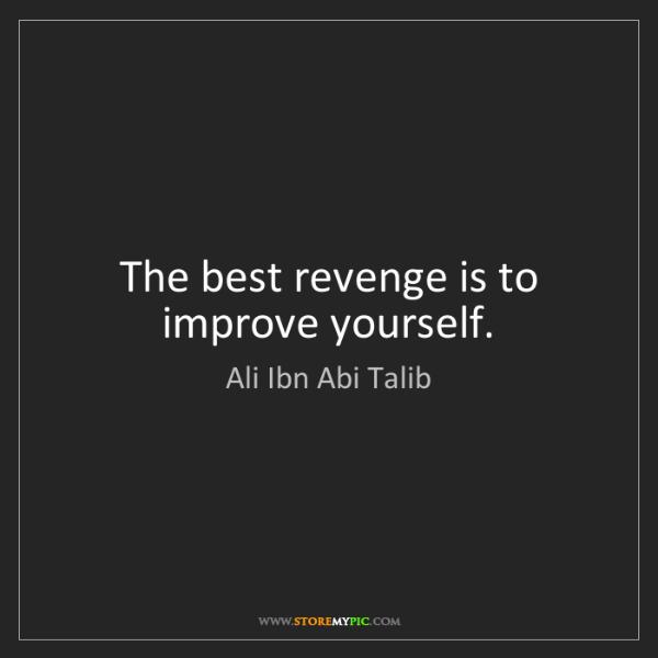 Ali Ibn Abi Talib: The best revenge is to improve yourself.