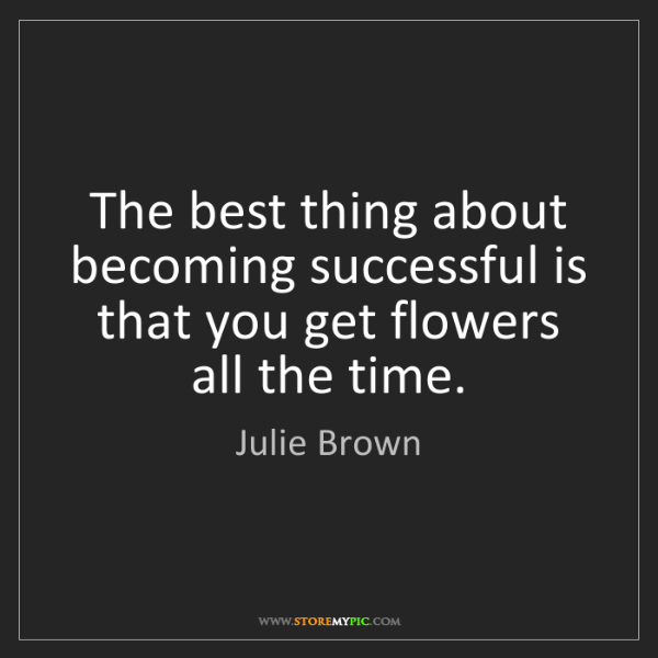 Julie Brown: The best thing about becoming successful is that you...