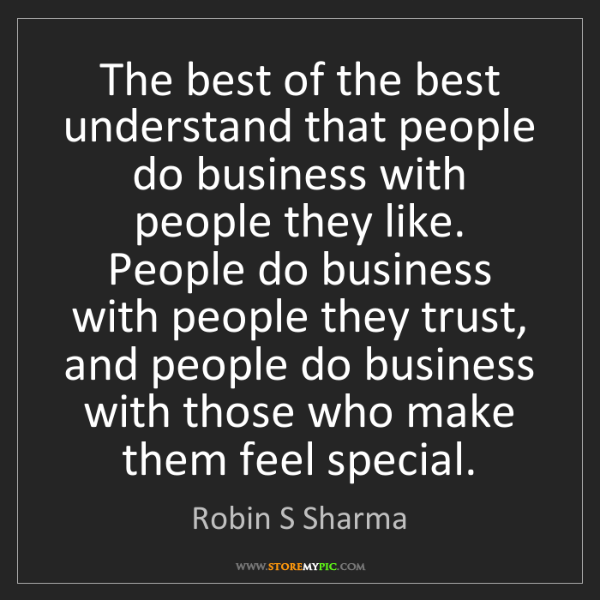Robin S Sharma: The best of the best understand that people do business...