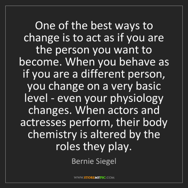 Bernie Siegel: One of the best ways to change is to act as if you are...