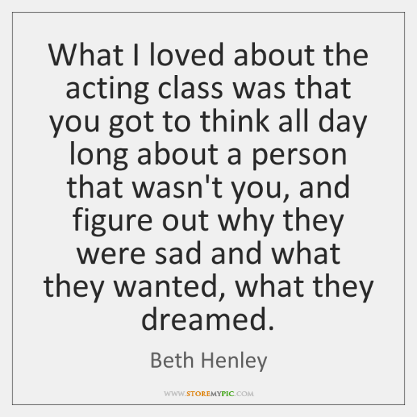 What I loved about the acting class was that you got to ...