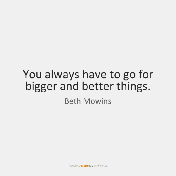 You always have to go for bigger and better things.