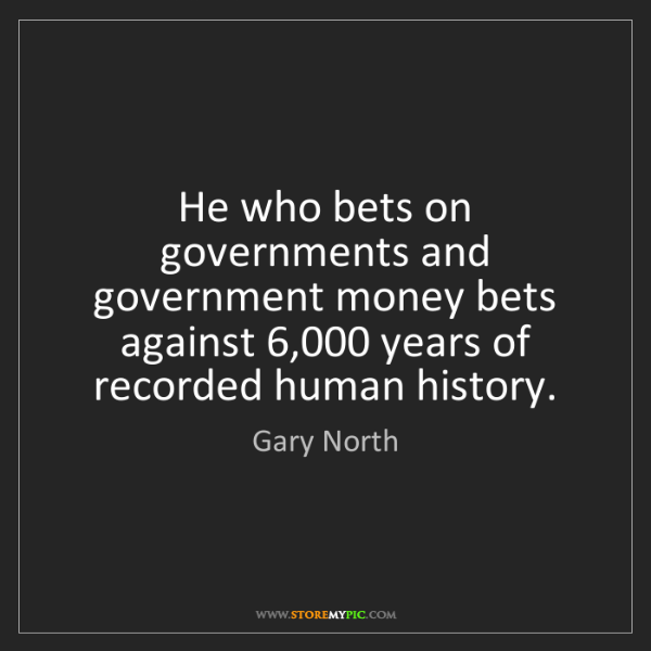 Gary North: He who bets on governments and government money bets...