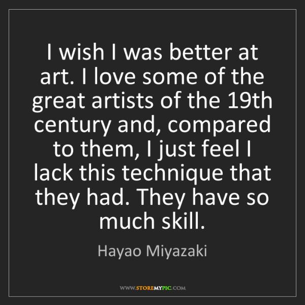 Hayao Miyazaki: I wish I was better at art. I love some of the great...
