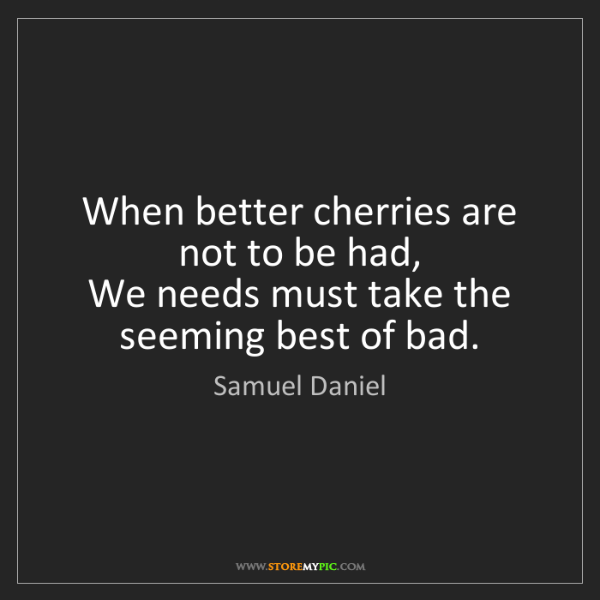 Samuel Daniel: When better cherries are not to be had,  We needs must...