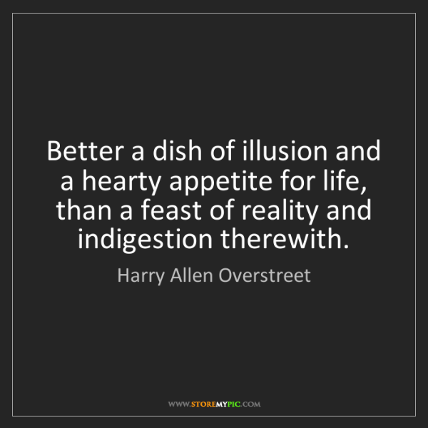 Harry Allen Overstreet: Better a dish of illusion and a hearty appetite for life,...