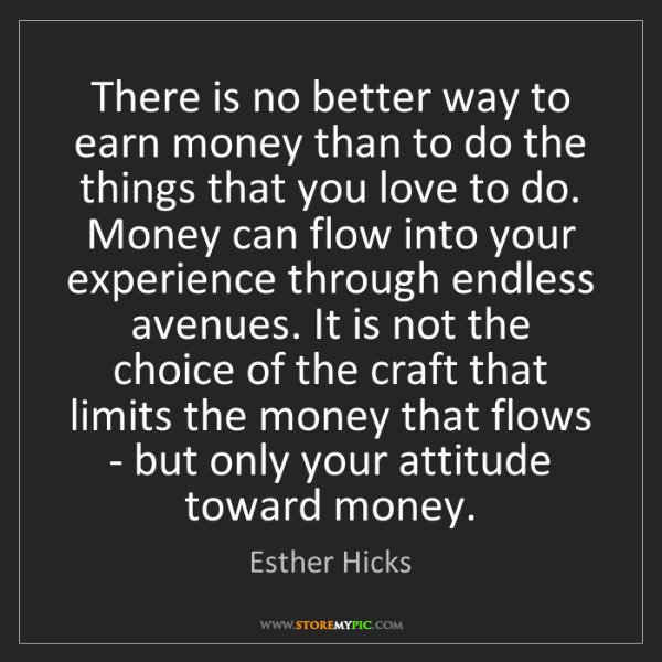 Esther Hicks: There is no better way to earn money than to do the things...
