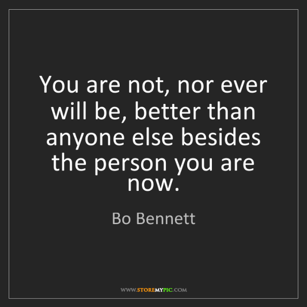 Bo Bennett: You are not, nor ever will be, better than anyone else...