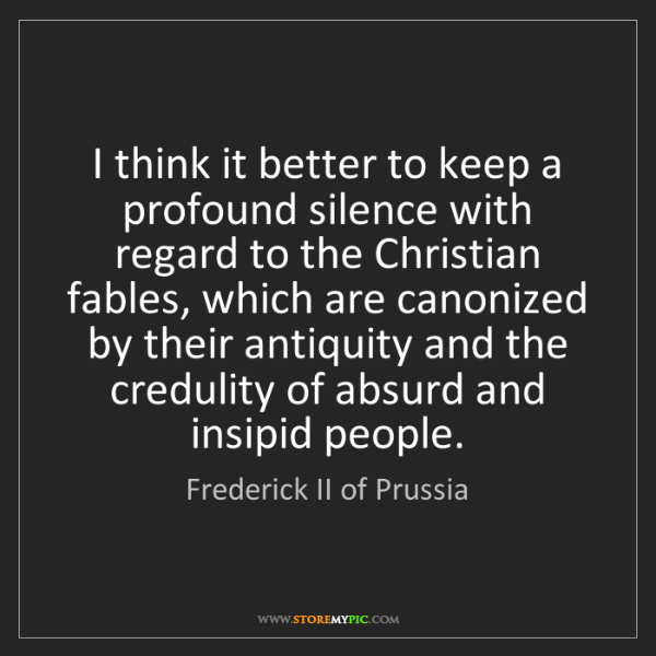 Frederick II of Prussia: I think it better to keep a profound silence with regard...