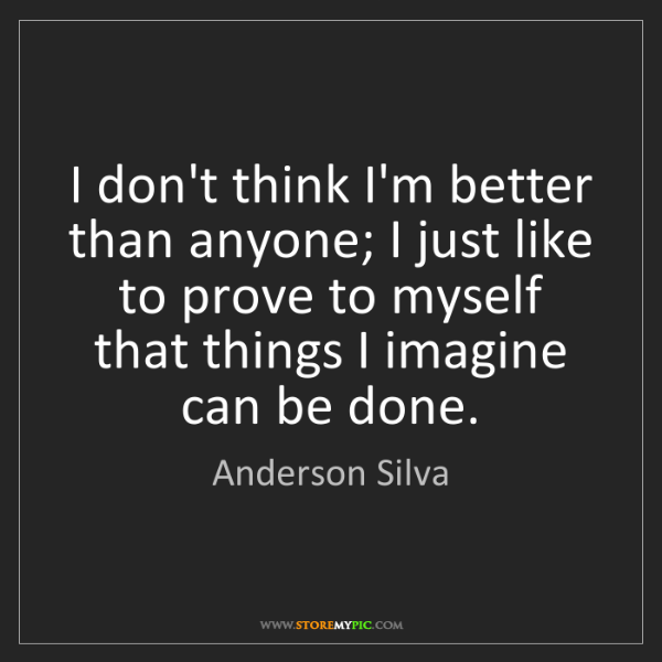 Anderson Silva: I don't think I'm better than anyone; I just like to...
