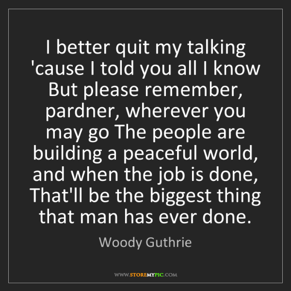 Woody Guthrie: I better quit my talking 'cause I told you all I know...