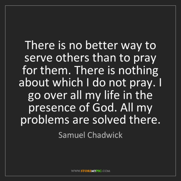 Samuel Chadwick: There is no better way to serve others than to pray for...