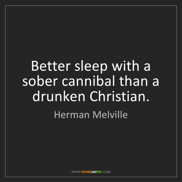 Herman Melville: Better sleep with a sober cannibal than a drunken Christian.