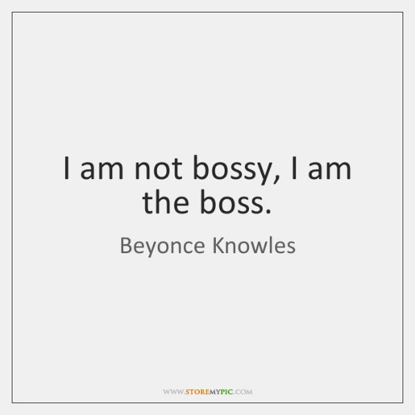 I am not bossy, I am the boss.