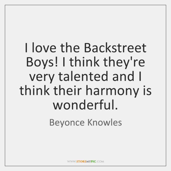 I love the Backstreet Boys! I think they're very talented and I ...