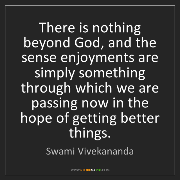 Swami Vivekananda: There is nothing beyond God, and the sense enjoyments...