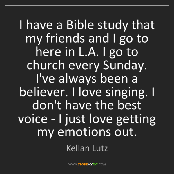 Kellan Lutz: I have a Bible study that my friends and I go to here...