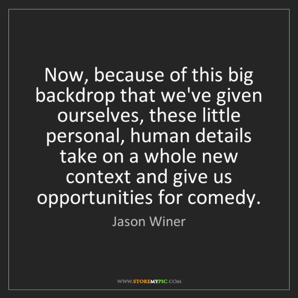 Jason Winer: Now, because of this big backdrop that we've given ourselves,...