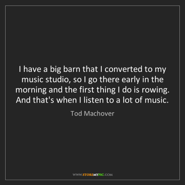 Tod Machover: I have a big barn that I converted to my music studio,...
