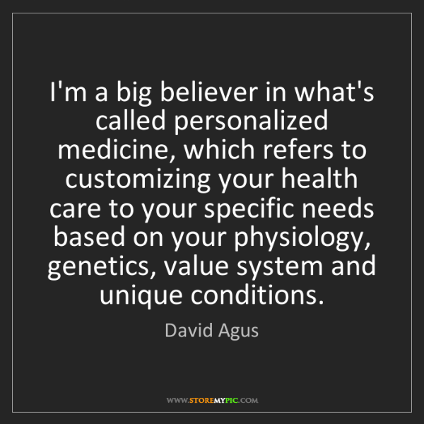 David Agus: I'm a big believer in what's called personalized medicine,...