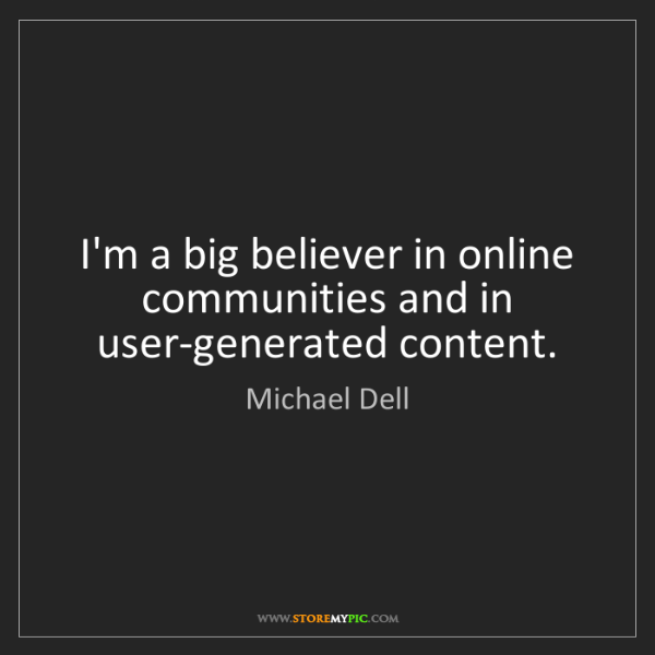 Michael Dell: I'm a big believer in online communities and in user-generated...