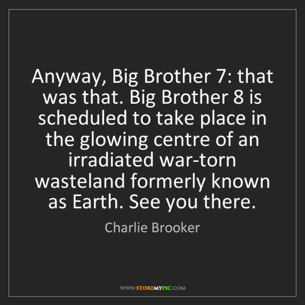 Charlie Brooker: Anyway, Big Brother 7: that was that. Big Brother 8 is...