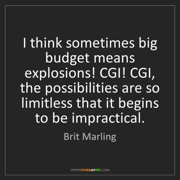Brit Marling: I think sometimes big budget means explosions! CGI! CGI,...