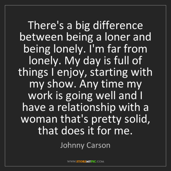 Johnny Carson: There's a big difference between being a loner and being...