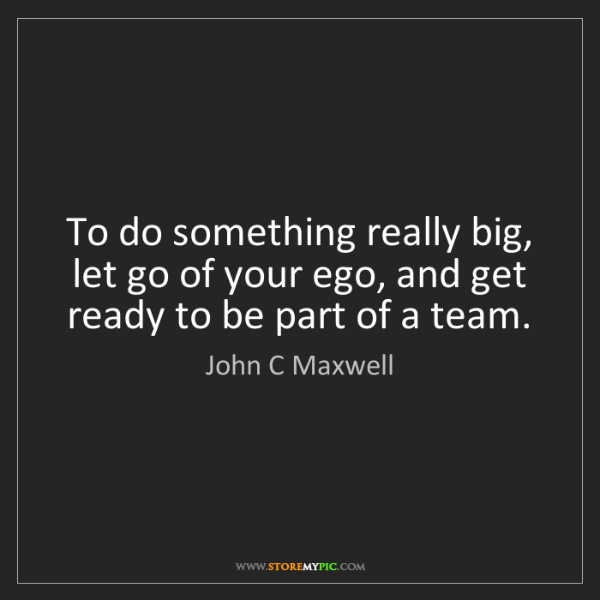 John C Maxwell: To do something really big, let go of your ego, and get...
