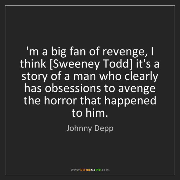 Johnny Depp: 'm a big fan of revenge, I think [Sweeney Todd] it's...