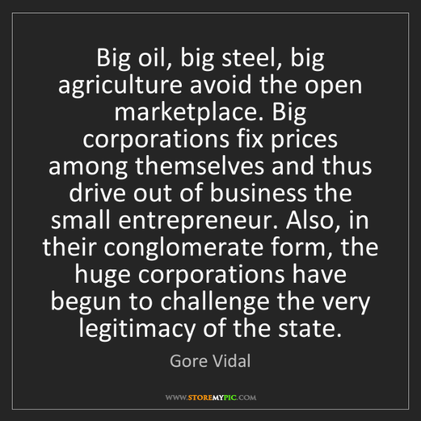 Gore Vidal: Big oil, big steel, big agriculture avoid the open marketplace....