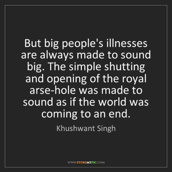 Khushwant Singh: But big people's illnesses are always made to sound big....
