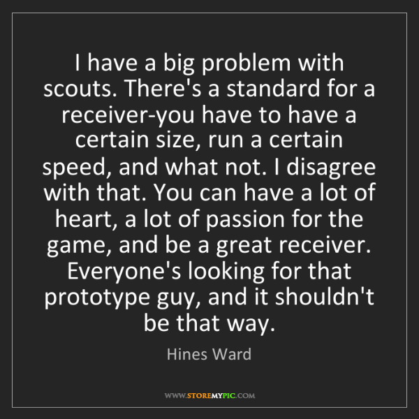 Hines Ward: I have a big problem with scouts. There's a standard...