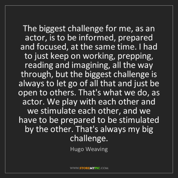 Hugo Weaving: The biggest challenge for me, as an actor, is to be informed,...