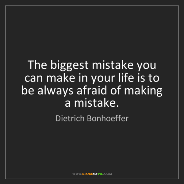 Dietrich Bonhoeffer: The biggest mistake you can make in your life is to be...